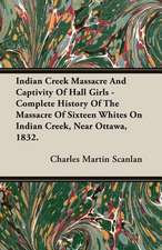 Indian Creek Massacre and Captivity of Hall Girls - Complete History of the Massacre of Sixteen Whites on Indian Creek, Near Ottawa, 1832.:  A Synopsis, with Characters, of the Genera, and an Enumeration of the Species of Ferns, with Synonymes, References, Et