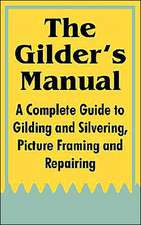 The Gilder's Manual:  A Complete Guide to Gilding and Silvering, Picture Framing and Repairing