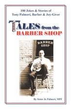 Tales from the Barber Shop: 100 Jokes & Stories of Tony Palmeri, Barber & Joy-Giver