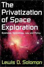 The Privatization of Space Exploration:  Business, Technology, Law and Policy