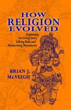 How Religion Evolved:  Explaining the Living Dead, Talking Idols, and Mesmerizing Monuments