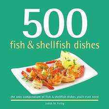 500 Fish & Shellfish Dishes:  The Only Compendium of Fish & Shellfish Dishes You'll Ever Need
