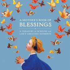 A Mother's Book of Blessings: A Treasury of Wisdom for Life's Greatest Moments
