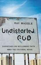 Undistorted God:  Reclaiming Faith Despite the Cultural Noise
