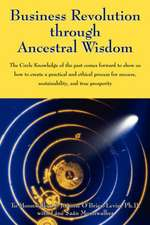Business Revolution through Ancestral Wisdom: The Circle Knowledge of the past comes forward to show us how to create a practical and ethical process for success, sustainability, and true prosperity