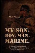 My Son: Boy.  Man.  Marine.:  A Chicago Fireman Counts the Days Until His Son Returns From Deployment in Afghanistan