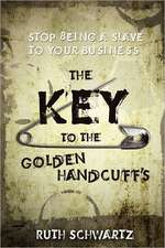 The Key to the Golden Handcuffs:  Stop Being a Slave to Your Business
