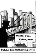 Shield, Gun, Wallet, Keys:  One Cop's Story