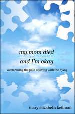 My Mom Died and I'm Okay: Overcoming the Pain of Living With the Dying