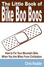 The Little Book of Bike Boo Boos - How to Fix Your Mountain Bike When You Are Miles from Civilization:  A Case Study of Baptists Living in the United States