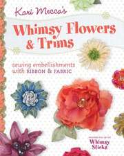 Kari Mecca's Whimsy Flowers & Trims:  Sewing Embellishments with Ribbon & Fabric [With Whimsy Sticks]