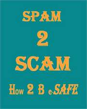 Spam 2 Scam How 2 B E-Safe:  A Matter of Life and Health