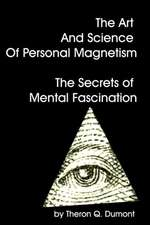 The Art and Science of Personal Magnetism the Secrets of Mental Fascination