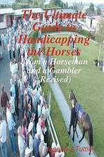 The Ultimate Guide to Handicapping the Horses:  From a Horseman and a Gambler (Revised)