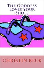 The Goddess Loves Your Shoes:  A Pastor's Journey from Mere Religion to Authentic Spirituality