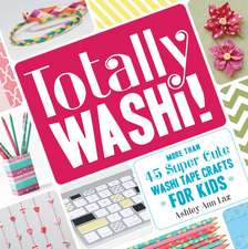 Totally Washi!: More Than 45 Super Cute Washi Tape Crafts for Kids