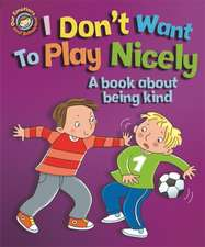 Our Emotions and Behaviour: I Don't Want to Play Nicely: A book about being kind