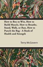 How to Box to Win, How to Build Muscle, How to Breathe, Stand, Walk, or Run, How to Punch the Bag - A Book of Health and Strength