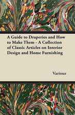 A Guide to Draperies and How to Make Them - A Collection of Classic Articles on Interior Design and Home Furnishing