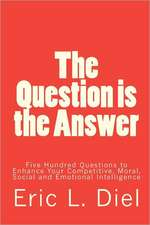 The Question Is the Answer:  Five Hundred Questions to Enhancing Your Competitive, Moral, Social and Emotional Intelligence