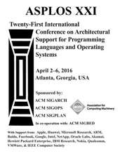 ASPLOS XXI 21st ACM International Conference on Architectural Support for Programming Languages and Operating Systems
