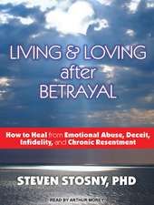 Living & Loving After Betrayal:  How to Heal from Emotional Abuse, Deceit, Infidelity, and Chronic Resentment