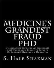 Medicine's Grandest Fraud PhD:  Dissertation Exposing an Elaborate 1928 Fraud and Pervasive Impacts on Modern Medicine & Dentistry