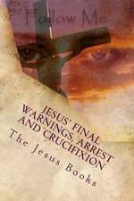 Jesus' Final Warnings, Arrest and Crucifixion