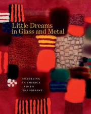 Little Dreams in Glass and Metal:  Enameling in America 1920 to the Present