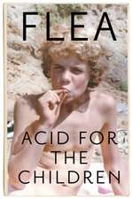 Flea: Acid For The Children - the autobiography of the Red H
