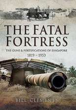 The Fatal Fortress:  The Guns and Fortifications of Singapore 1819 - 1953
