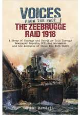 The Zeebrugge Raid 1918:  A Story of Courage and Sacrifice Told Through Newspaper Reports, Official Documents and the Accounts of Those Who Were