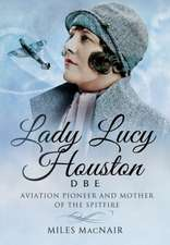 Lady Lucy Houston Dbe:  Aviation Champion and Mother of the Spitfire
