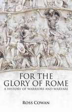 Cowan, R: For The Glory of Rome: A History of Warriors & War