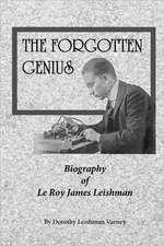 The Forgotten Genius:  Biography of Leroy James Leishman