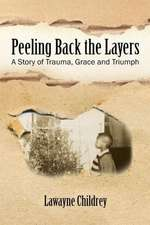 Peeling Back the Layers:  A Story of Trauma, Grace and Triumph
