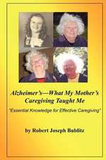 Alzheimer's--What My Mother's Caregiving Taught Me:  Essential Knowledge for Effective Alzheimer's Caregiving