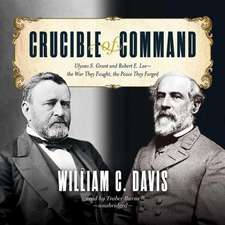 Crucible of Command:  Ulysses S. Grant and Robert E. Lee the War They Fought, the Peace They Forged