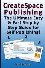 Createspace Publishing:  The Ultimate Easy & Fast Step by Step Guide for Self Publishing!