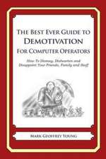 The Best Ever Guide to Demotivation for Computer Operators:  How to Dismay, Dishearten and Disappoint Your Friends, Family and Staff
