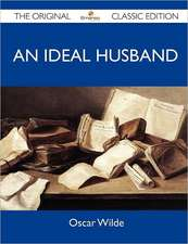 An Ideal Husband - The Original Classic Edition