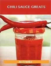 Chili Sauce Greats: Delicious Chili Sauce Recipes, the Top 88 Chili Sauce Recipes