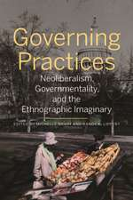 Governing Practices: Neoliberalism, Governmentality, and the Ethnographic Imaginary