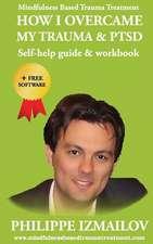 How I Overcame My Trauma & Ptsd - Self-Help Guide & Workbook - Mindfulness Based Trauma Treatment