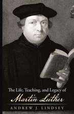 The Life, Teaching, and Legacy of Martin Luther