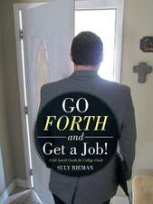 Go Forth and Get a Job!:  A Job Search Guide for College Grads