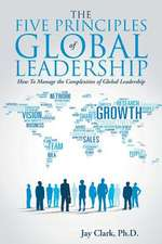 The Five Principles of Global Leadership:  How to Manage the Complexities of Global Leadership