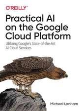 Practical AI on the Google Cloud Platform: Utilizing Google's State-of-the-Art AI Cloud Services