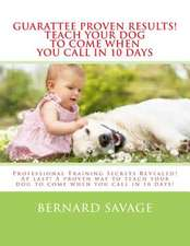Guarantee Proven Results! Teach Your Dog to Come When You Call in 10 Days