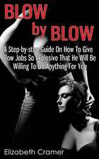 Blow by Blow - A Step-By-Step Guide on How to Give Blow Jobs So Explosive That He Will Be Willing to Do Anything for You